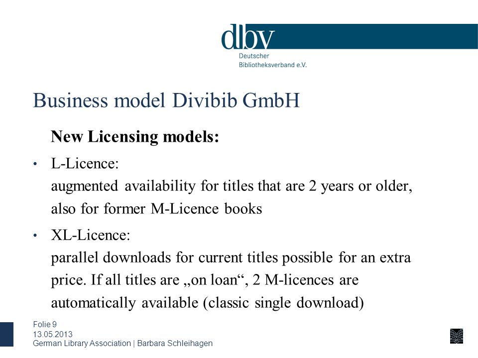 German Library Association | Barbara Schleihagen Folie 9 Business model Divibib GmbH New Licensing models: L-Licence: augmented availability for titles that are 2 years or older, also for former M-Licence books XL-Licence: parallel downloads for current titles possible for an extra price.