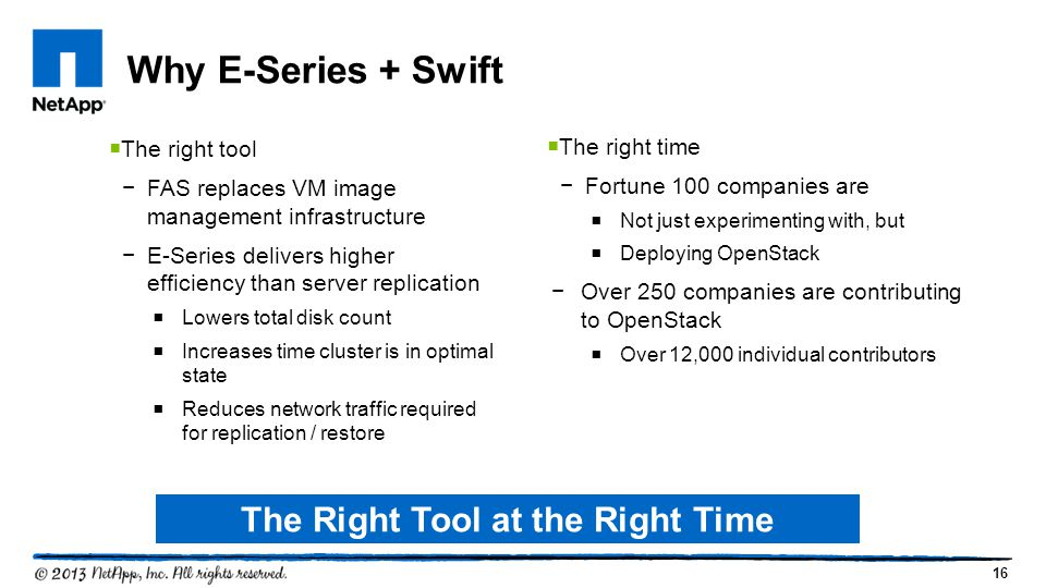 16 Why E-Series + Swift  The right tool −FAS replaces VM image management infrastructure −E-Series delivers higher efficiency than server replication  Lowers total disk count  Increases time cluster is in optimal state  Reduces network traffic required for replication / restore  The right time −Fortune 100 companies are  Not just experimenting with, but  Deploying OpenStack −Over 250 companies are contributing to OpenStack  Over 12,000 individual contributors The Right Tool at the Right Time