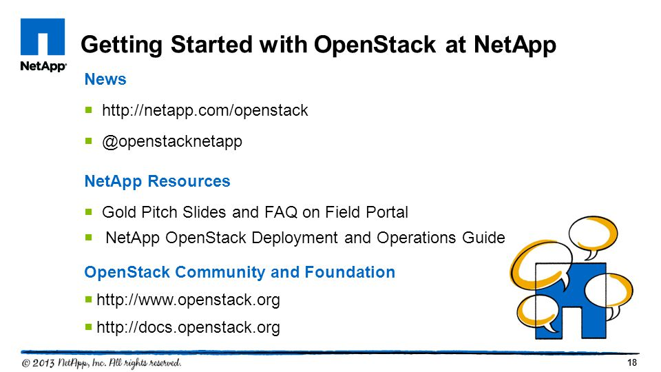 18 Getting Started with OpenStack at NetApp News  http://netapp.com/openstack  @openstacknetapp NetApp Resources  Gold Pitch Slides and FAQ on Field Portal  NetApp OpenStack Deployment and Operations Guide OpenStack Community and Foundation  http://www.openstack.org  http://docs.openstack.org
