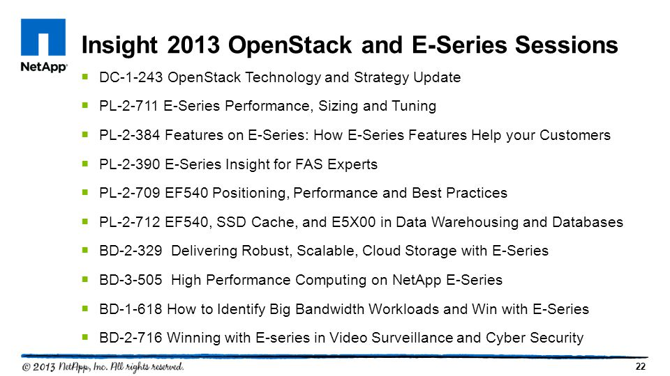 22  DC-1-243 OpenStack Technology and Strategy Update  PL-2-711 E-Series Performance, Sizing and Tuning  PL-2-384 Features on E-Series: How E-Series Features Help your Customers  PL-2-390 E-Series Insight for FAS Experts  PL-2-709 EF540 Positioning, Performance and Best Practices  PL-2-712 EF540, SSD Cache, and E5X00 in Data Warehousing and Databases  BD-2-329 Delivering Robust, Scalable, Cloud Storage with E-Series  BD-3-505 High Performance Computing on NetApp E-Series  BD-1-618 How to Identify Big Bandwidth Workloads and Win with E-Series  BD-2-716 Winning with E-series in Video Surveillance and Cyber Security Insight 2013 OpenStack and E-Series Sessions