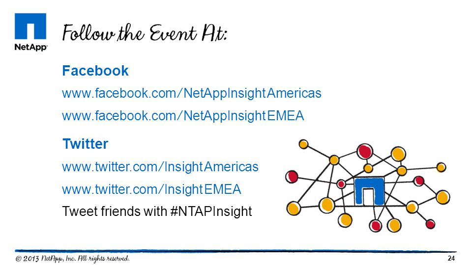 24 Facebook www.facebook.com/NetAppInsightAmericas www.facebook.com/NetAppInsightEMEA Twitter www.twitter.com/InsightAmericas www.twitter.com/InsightEMEA Tweet friends with #NTAPInsight
