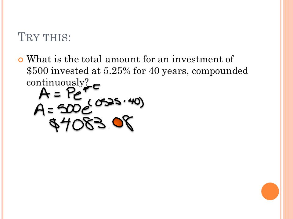 T RY THIS : What is the total amount for an investment of $500 invested at 5.25% for 40 years, compounded continuously