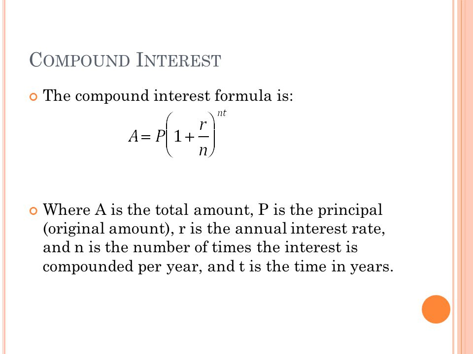 C OMPOUND I NTEREST The compound interest formula is: Where A is the total amount, P is the principal (original amount), r is the annual interest rate, and n is the number of times the interest is compounded per year, and t is the time in years.