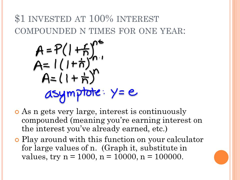 $1 INVESTED AT 100% INTEREST COMPOUNDED N TIMES FOR ONE YEAR : As n gets very large, interest is continuously compounded (meaning you're earning interest on the interest you've already earned, etc.) Play around with this function on your calculator for large values of n.