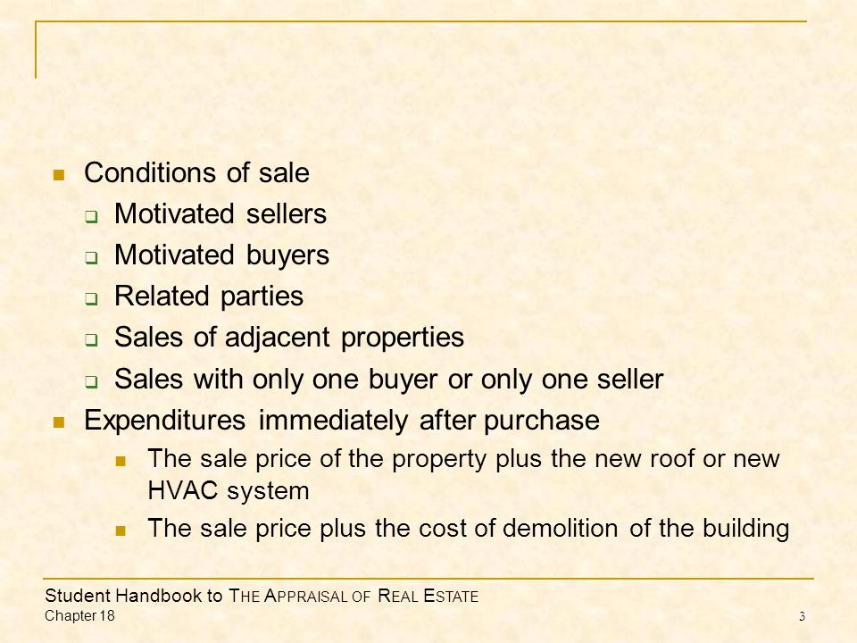 Student Handbook to T HE A PPRAISAL OF R EAL E STATE Chapter 18 3 Conditions of sale  Motivated sellers  Motivated buyers  Related parties  Sales of adjacent properties  Sales with only one buyer or only one seller Expenditures immediately after purchase The sale price of the property plus the new roof or new HVAC system The sale price plus the cost of demolition of the building