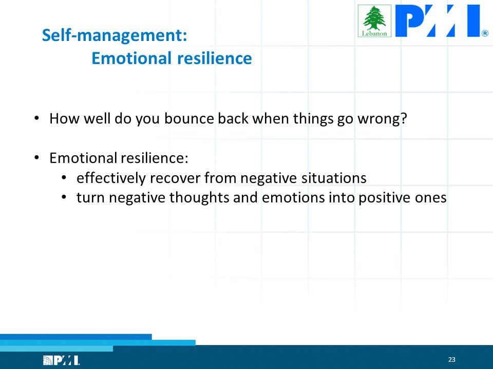 23 Self-management: Emotional resilience How well do you bounce back when things go wrong.