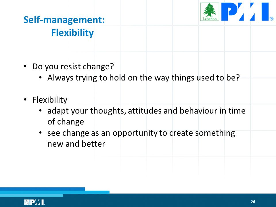 26 Self-management: Flexibility Do you resist change.