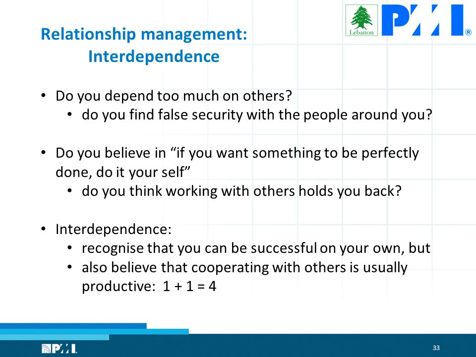33 Relationship management: Interdependence Do you depend too much on others.