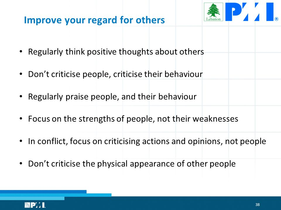 38 Improve your regard for others Regularly think positive thoughts about others Don't criticise people, criticise their behaviour Regularly praise people, and their behaviour Focus on the strengths of people, not their weaknesses In conflict, focus on criticising actions and opinions, not people Don't criticise the physical appearance of other people