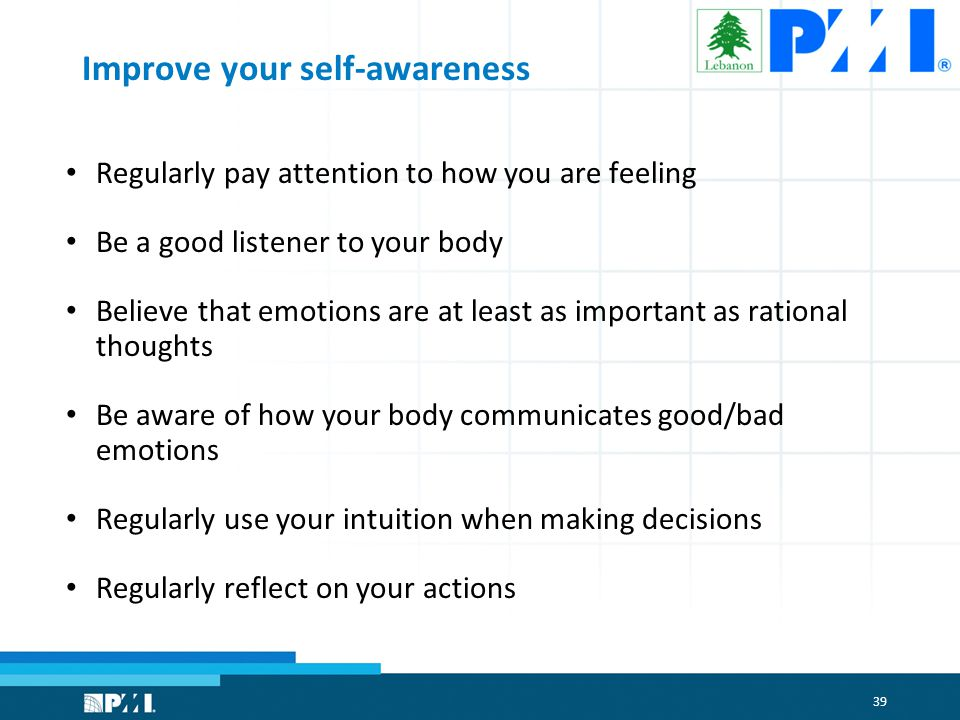 39 Improve your self-awareness Regularly pay attention to how you are feeling Be a good listener to your body Believe that emotions are at least as important as rational thoughts Be aware of how your body communicates good/bad emotions Regularly use your intuition when making decisions Regularly reflect on your actions