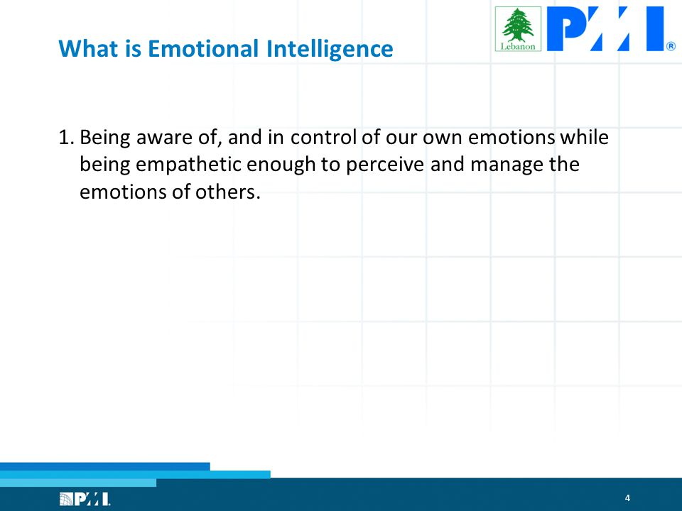 4 What is Emotional Intelligence 1.Being aware of, and in control of our own emotions while being empathetic enough to perceive and manage the emotions of others.