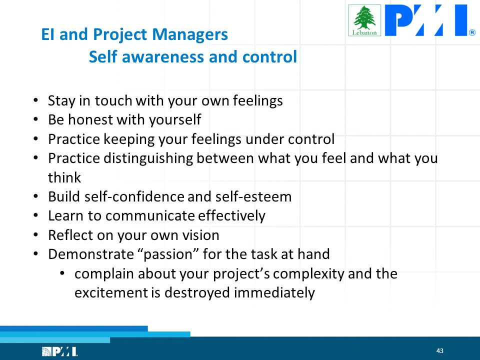 43 EI and Project Managers Self awareness and control Stay in touch with your own feelings Be honest with yourself Practice keeping your feelings under control Practice distinguishing between what you feel and what you think Build self-confidence and self-esteem Learn to communicate effectively Reflect on your own vision Demonstrate passion for the task at hand complain about your project's complexity and the excitement is destroyed immediately