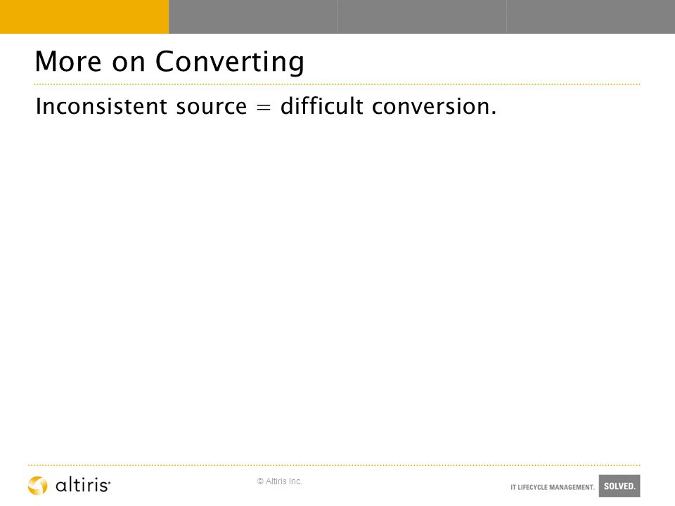 © Altiris Inc. More on Converting Inconsistent source = difficult conversion.