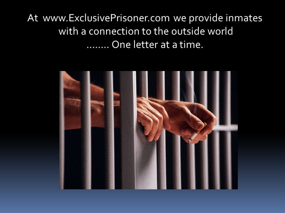 At www.ExclusivePrisoner.com we provide inmates with a connection to the outside world ……..