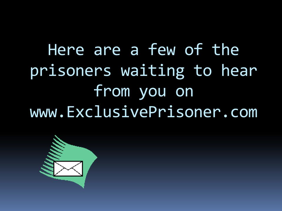 Here are a few of the prisoners waiting to hear from you on www.ExclusivePrisoner.com