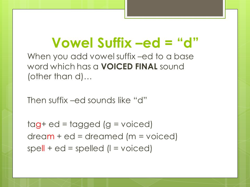 Vowel Suffix –ed = d When you add vowel suffix –ed to a base word which has a VOICED FINAL sound (other than d)… Then suffix –ed sounds like d tag+ ed = tagged (g = voiced) dream + ed = dreamed (m = voiced) spell + ed = spelled (l = voiced)