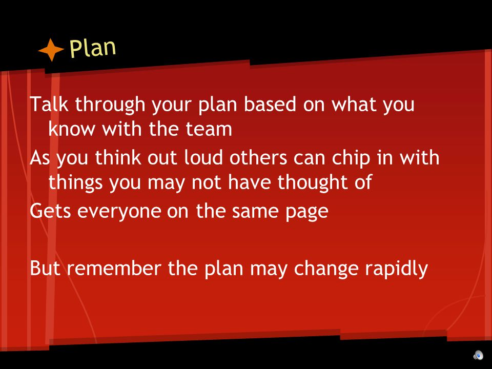 Plan Talk through your plan based on what you know with the team As you think out loud others can chip in with things you may not have thought of Gets everyone on the same page But remember the plan may change rapidly