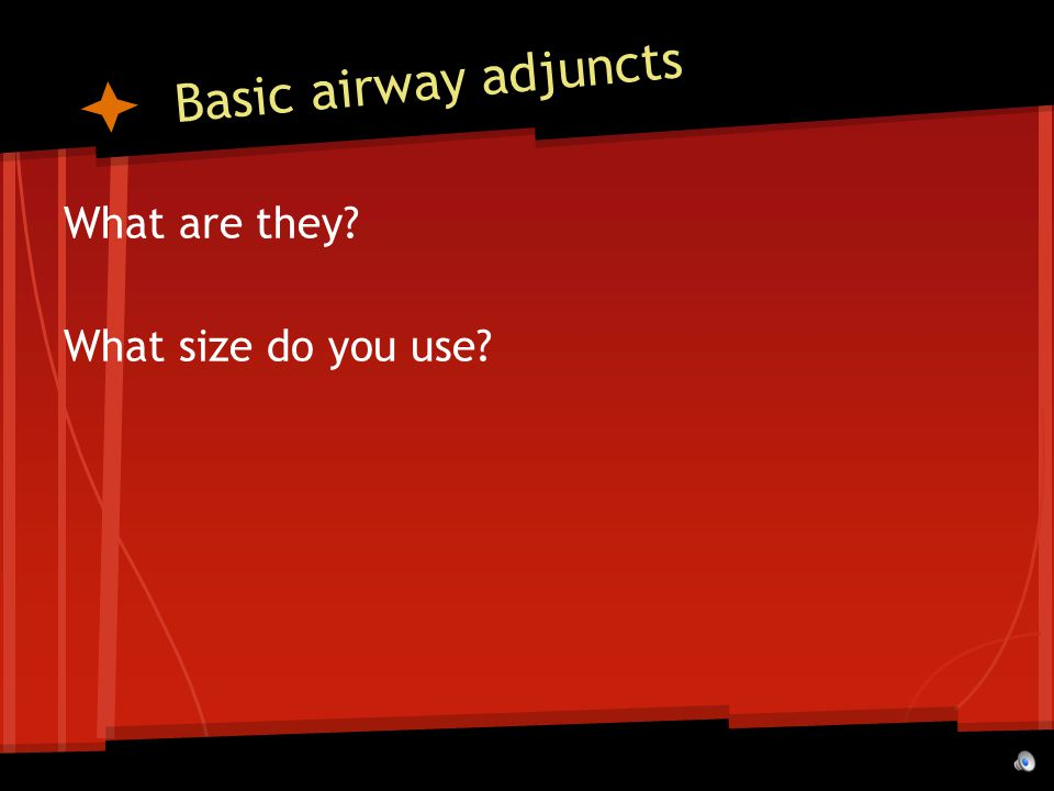Basic airway adjuncts What are they What size do you use