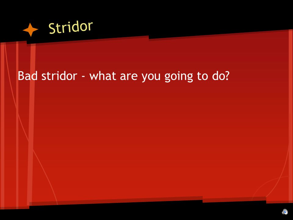 Stridor Bad stridor - what are you going to do