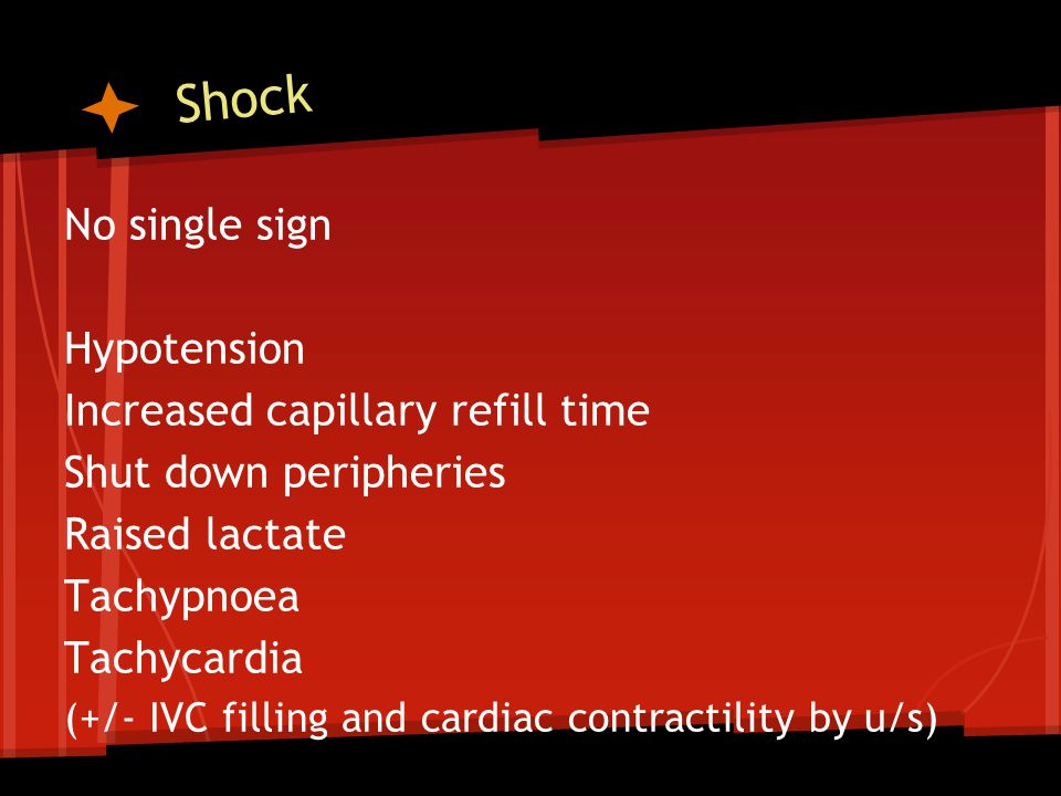 Shock No single sign Hypotension Increased capillary refill time Shut down peripheries Raised lactate Tachypnoea Tachycardia (+/- IVC filling and cardiac contractility by u/s)