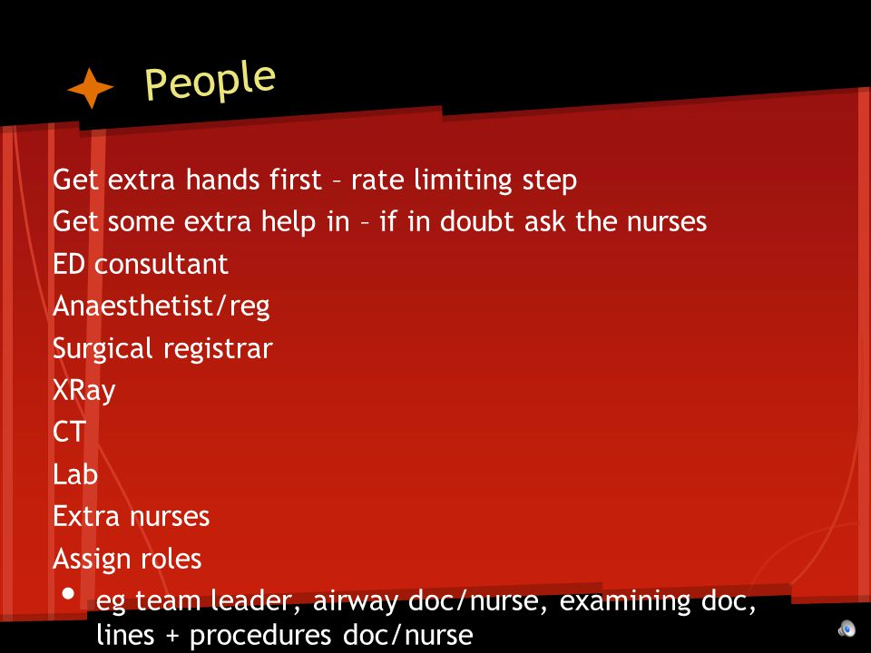 People Get extra hands first – rate limiting step Get some extra help in – if in doubt ask the nurses ED consultant Anaesthetist/reg Surgical registrar XRay CT Lab Extra nurses Assign roles eg team leader, airway doc/nurse, examining doc, lines + procedures doc/nurse