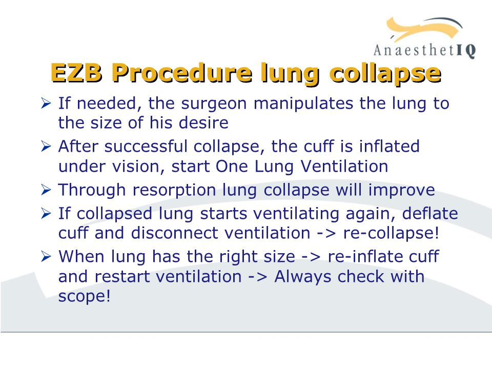 EZB Procedure lung collapse  If needed, the surgeon manipulates the lung to the size of his desire  After successful collapse, the cuff is inflated under vision, start One Lung Ventilation  Through resorption lung collapse will improve  If collapsed lung starts ventilating again, deflate cuff and disconnect ventilation -> re-collapse.