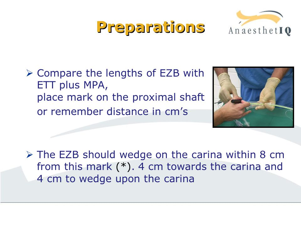 Preparations  Compare the lengths of EZB with ETT plus MPA, place mark on the proximal shaft or remember distance in cm's  The EZB should wedge on the carina within 8 cm from this mark (*).