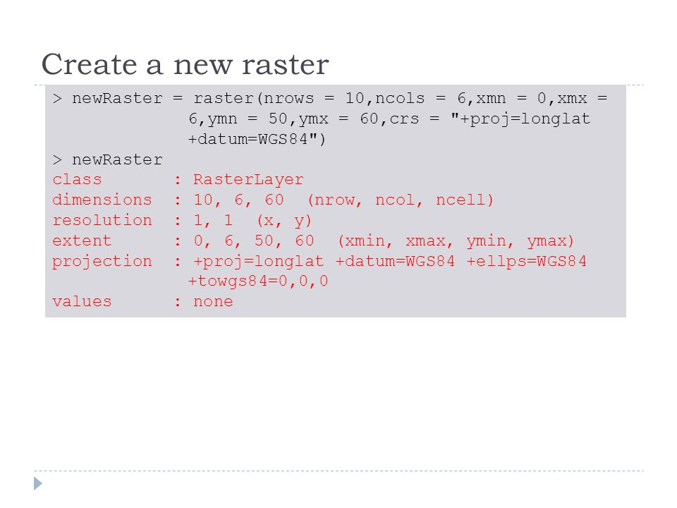 Create a new raster > newRaster = raster(nrows = 10,ncols = 6,xmn = 0,xmx = 6,ymn = 50,ymx = 60,crs = +proj=longlat +datum=WGS84 ) > newRaster class : RasterLayer dimensions : 10, 6, 60 (nrow, ncol, ncell) resolution : 1, 1 (x, y) extent : 0, 6, 50, 60 (xmin, xmax, ymin, ymax) projection : +proj=longlat +datum=WGS84 +ellps=WGS84 +towgs84=0,0,0 values : none