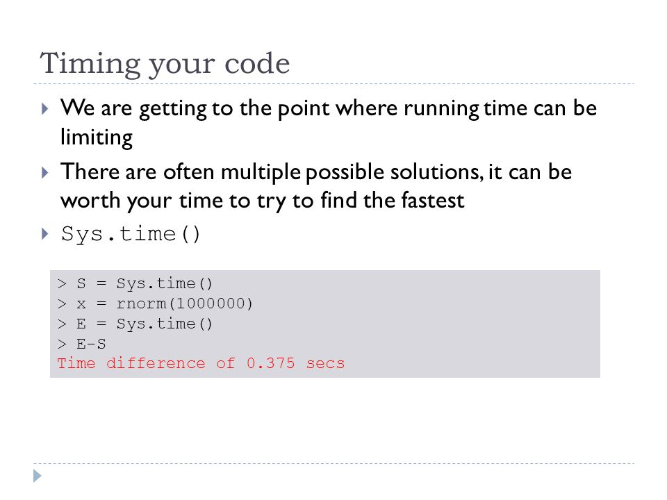 Timing your code  We are getting to the point where running time can be limiting  There are often multiple possible solutions, it can be worth your time to try to find the fastest  Sys.time() > S = Sys.time() > x = rnorm(1000000) > E = Sys.time() > E-S Time difference of 0.375 secs