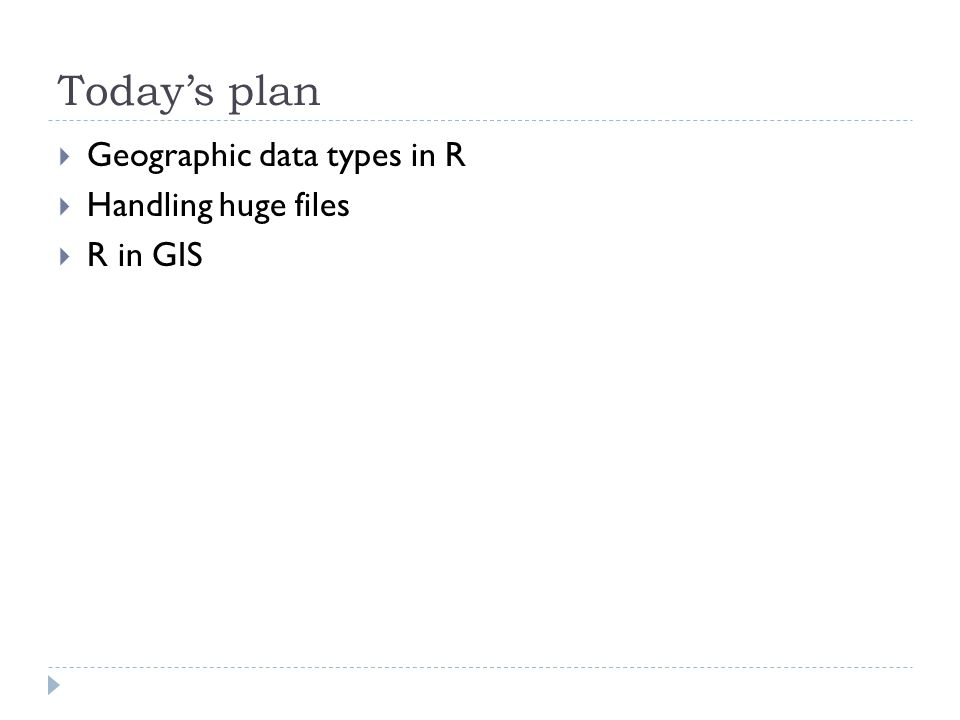 Today's plan  Geographic data types in R  Handling huge files  R in GIS