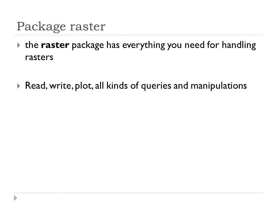 Package raster  the raster package has everything you need for handling rasters  Read, write, plot, all kinds of queries and manipulations