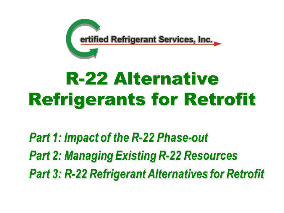 R-22 Alternative Refrigerants for Retrofit Part 1: Impact of the R-22 Phase-out Part 2: Managing Existing R-22 Resources Part 3: R-22 Refrigerant Alternatives for Retrofit