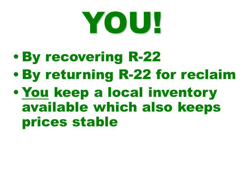 By recovering R-22 By returning R-22 for reclaim You keep a local inventory available which also keeps prices stable YOU!