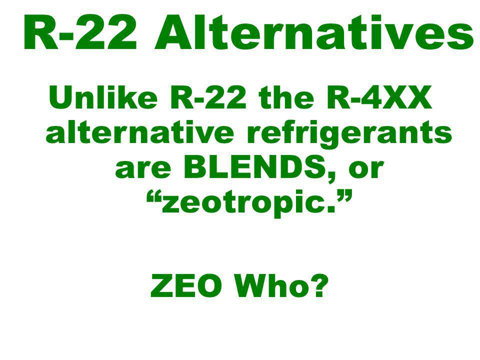 R-22 Alternatives Unlike R-22 the R-4XX alternative refrigerants are BLENDS, or zeotropic. ZEO Who