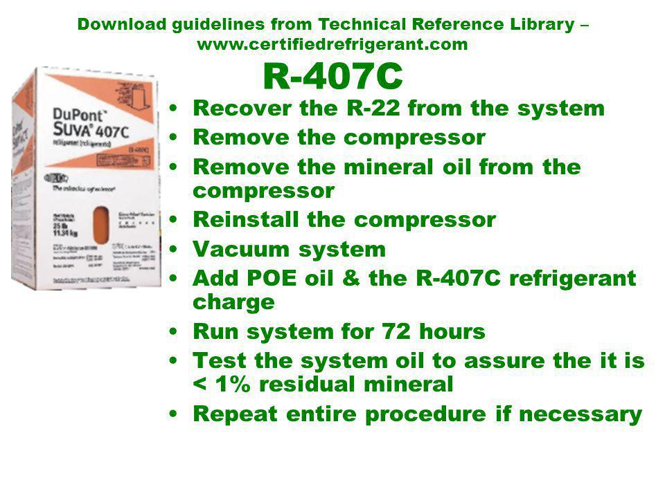 R-407C Recover the R-22 from the system Remove the compressor Remove the mineral oil from the compressor Reinstall the compressor Vacuum system Add POE oil & the R-407C refrigerant charge Run system for 72 hours Test the system oil to assure the it is < 1% residual mineral Repeat entire procedure if necessary Download guidelines from Technical Reference Library – www.certifiedrefrigerant.com