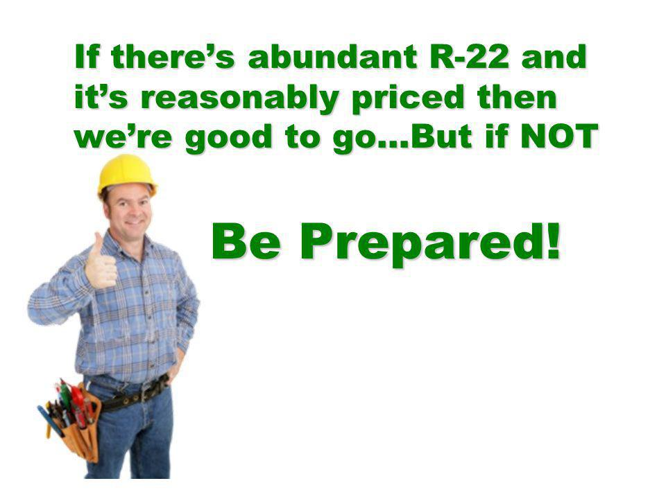 Be Prepared! If there's abundant R-22 and it's reasonably priced then we're good to go…But if NOT