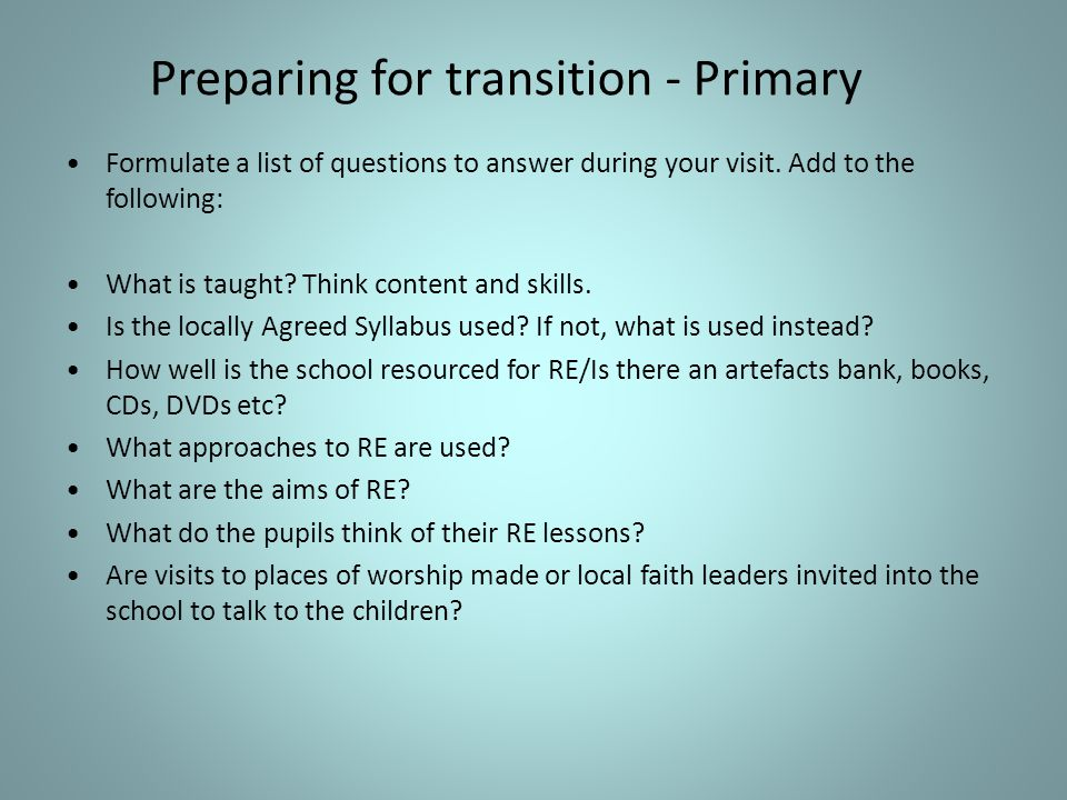 Preparing for transition - Primary Formulate a list of questions to answer during your visit.