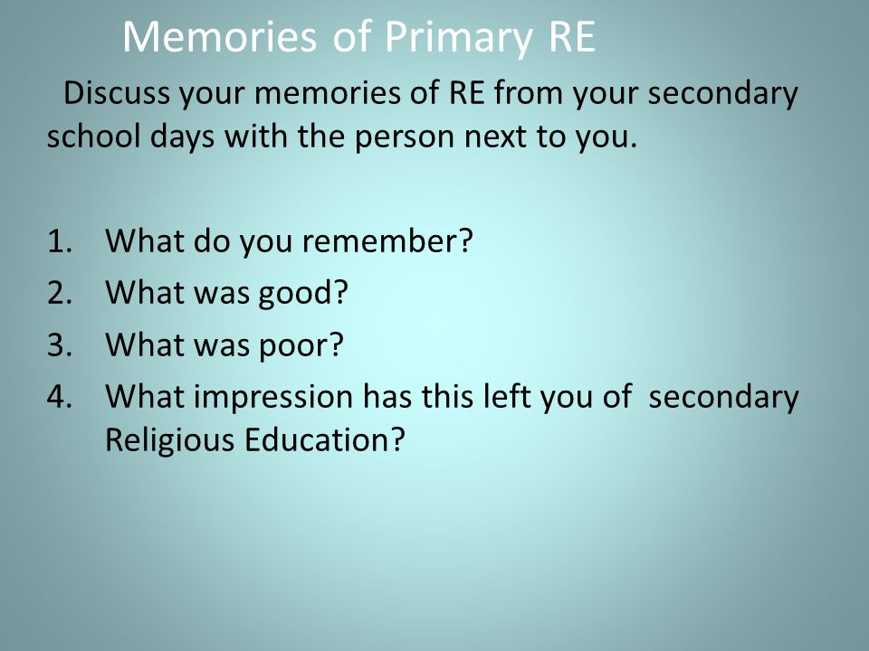 Memories of Primary RE Discuss your memories of RE from your secondary school days with the person next to you.