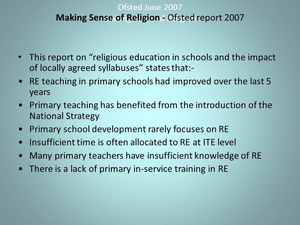 Ofsted June 2007 Making Sense of Religion Making Sense of Religion - Ofsted report 2007 This report on religious education in schools and the impact of locally agreed syllabuses states that:- RE teaching in primary schools had improved over the last 5 years Primary teaching has benefited from the introduction of the National Strategy Primary school development rarely focuses on RE Insufficient time is often allocated to RE at ITE level Many primary teachers have insufficient knowledge of RE There is a lack of primary in-service training in RE