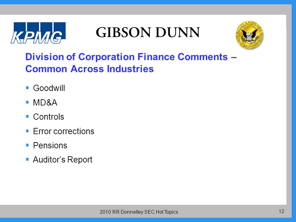 12 2010 RR Donnelley SEC Hot Topics Division of Corporation Finance Comments – Common Across Industries  Goodwill  MD&A  Controls  Error corrections  Pensions  Auditor's Report