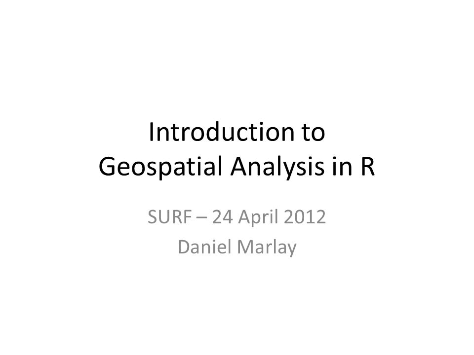 Introduction to Geospatial Analysis in R SURF – 24 April 2012 Daniel Marlay