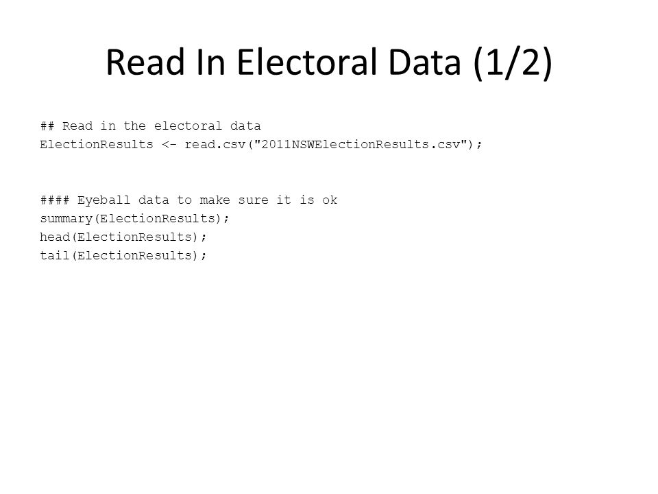 Read In Electoral Data (1/2) ## Read in the electoral data ElectionResults <- read.csv( 2011NSWElectionResults.csv ); #### Eyeball data to make sure it is ok summary(ElectionResults); head(ElectionResults); tail(ElectionResults);