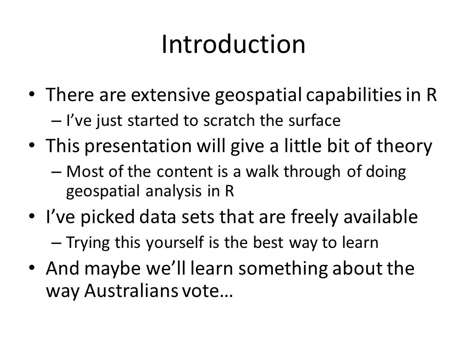 Introduction There are extensive geospatial capabilities in R – I've just started to scratch the surface This presentation will give a little bit of theory – Most of the content is a walk through of doing geospatial analysis in R I've picked data sets that are freely available – Trying this yourself is the best way to learn And maybe we'll learn something about the way Australians vote…