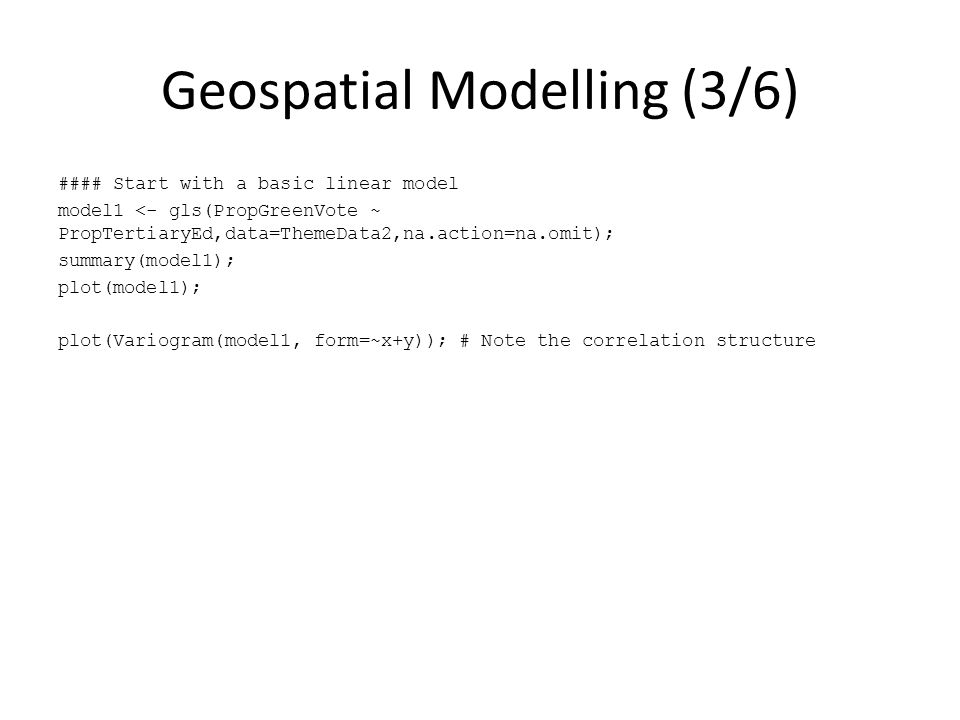 Geospatial Modelling (3/6) #### Start with a basic linear model model1 <- gls(PropGreenVote ~ PropTertiaryEd,data=ThemeData2,na.action=na.omit); summary(model1); plot(model1); plot(Variogram(model1, form=~x+y)); # Note the correlation structure
