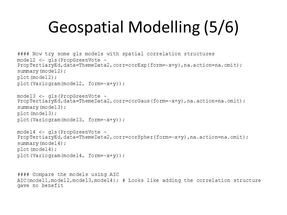 Geospatial Modelling (5/6) #### Now try some gls models with spatial correlation structures model2 <- gls(PropGreenVote ~ PropTertiaryEd,data=ThemeData2,corr=corExp(form=~x+y),na.action=na.omit); summary(model2); plot(model2); plot(Variogram(model2, form=~x+y)); model3 <- gls(PropGreenVote ~ PropTertiaryEd,data=ThemeData2,corr=corGaus(form=~x+y),na.action=na.omit); summary(model3); plot(model3); plot(Variogram(model3, form=~x+y)); model4 <- gls(PropGreenVote ~ PropTertiaryEd,data=ThemeData2,corr=corSpher(form=~x+y),na.action=na.omit); summary(model4); plot(model4); plot(Variogram(model4, form=~x+y)); #### Compare the models using AIC AIC(model1,model2,model3,model4); # Looks like adding the correlation structure gave no benefit