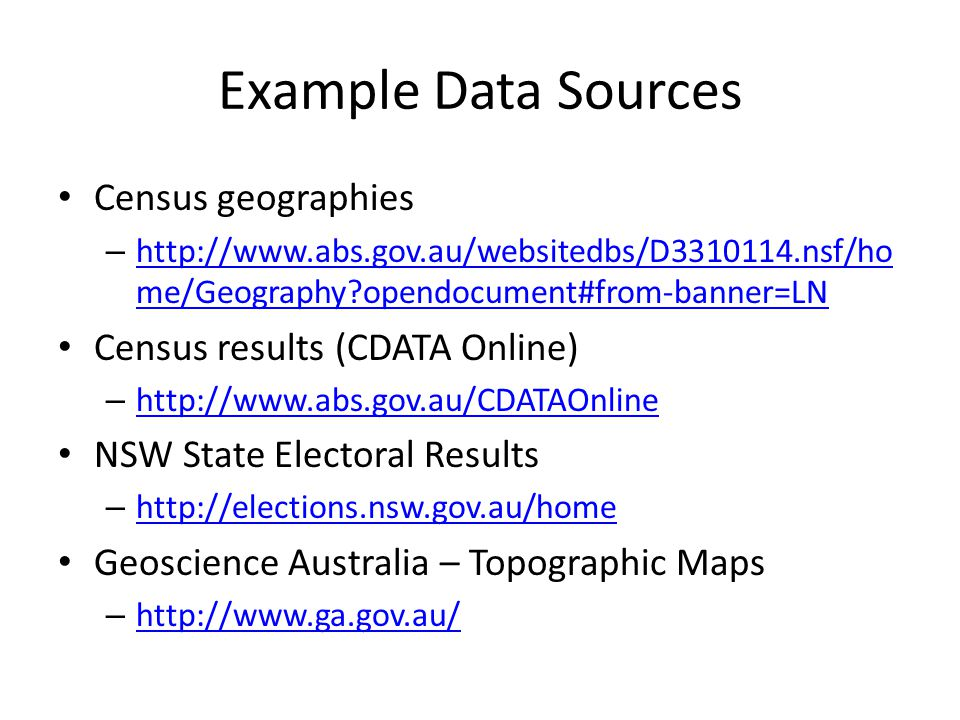Example Data Sources Census geographies – http://www.abs.gov.au/websitedbs/D3310114.nsf/ho me/Geography opendocument#from-banner=LN http://www.abs.gov.au/websitedbs/D3310114.nsf/ho me/Geography opendocument#from-banner=LN Census results (CDATA Online) – http://www.abs.gov.au/CDATAOnline http://www.abs.gov.au/CDATAOnline NSW State Electoral Results – http://elections.nsw.gov.au/home http://elections.nsw.gov.au/home Geoscience Australia – Topographic Maps – http://www.ga.gov.au/ http://www.ga.gov.au/