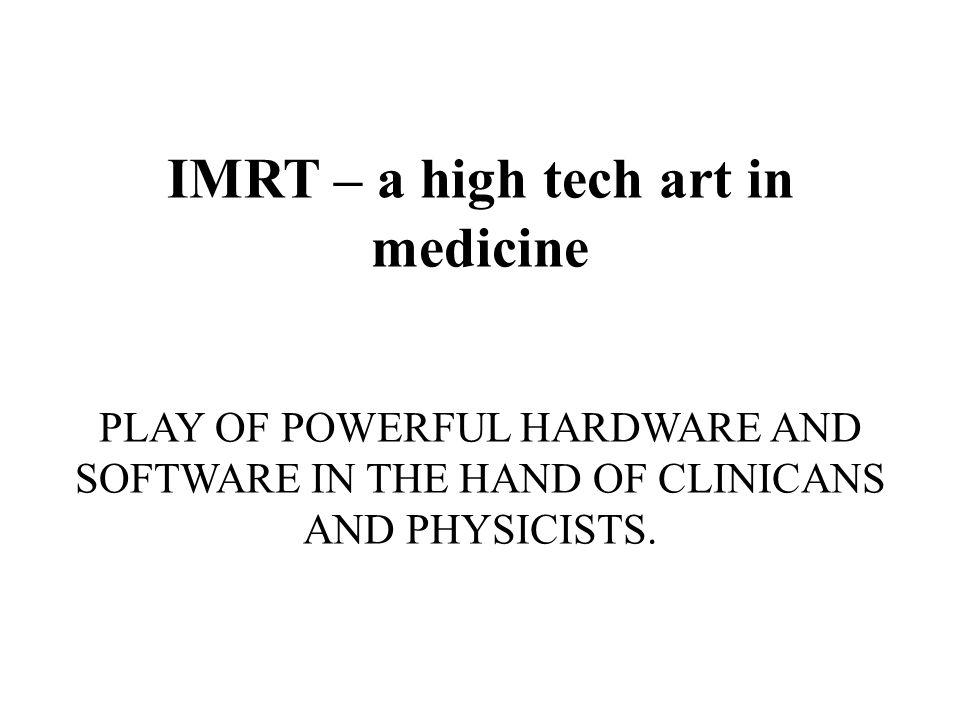 IMRT – a high tech art in medicine PLAY OF POWERFUL HARDWARE AND SOFTWARE IN THE HAND OF CLINICANS AND PHYSICISTS.