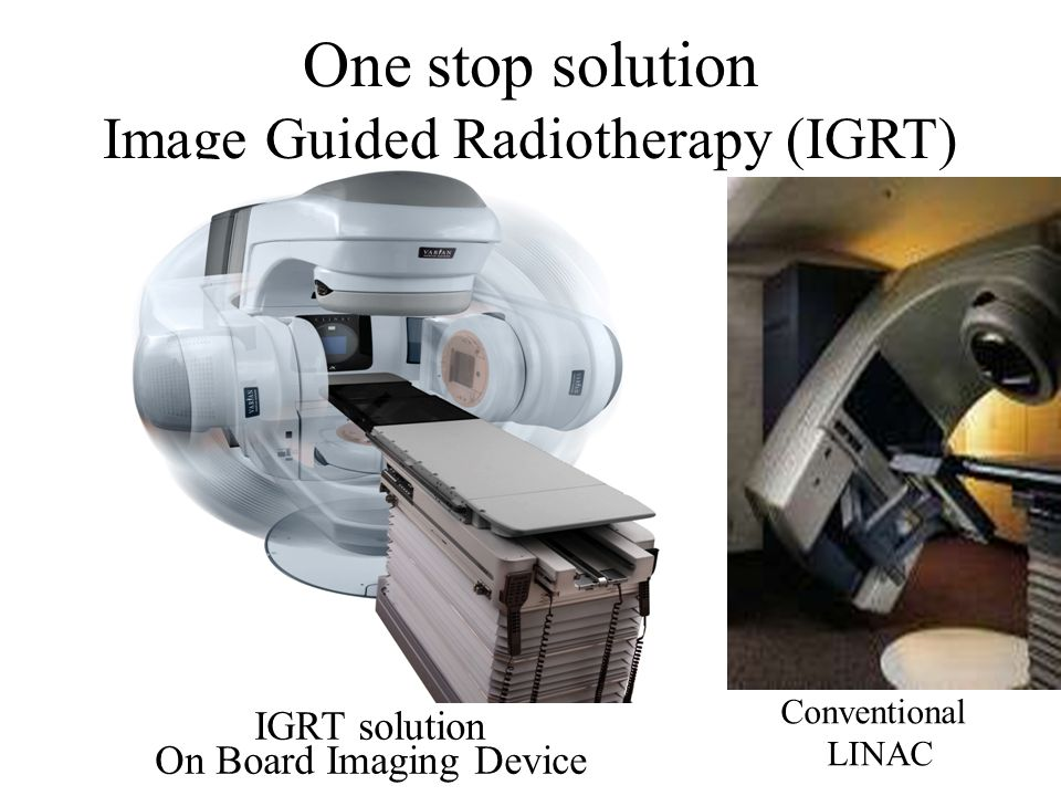 One stop solution Image Guided Radiotherapy (IGRT) IGRT solution On Board Imaging Device Conventional LINAC