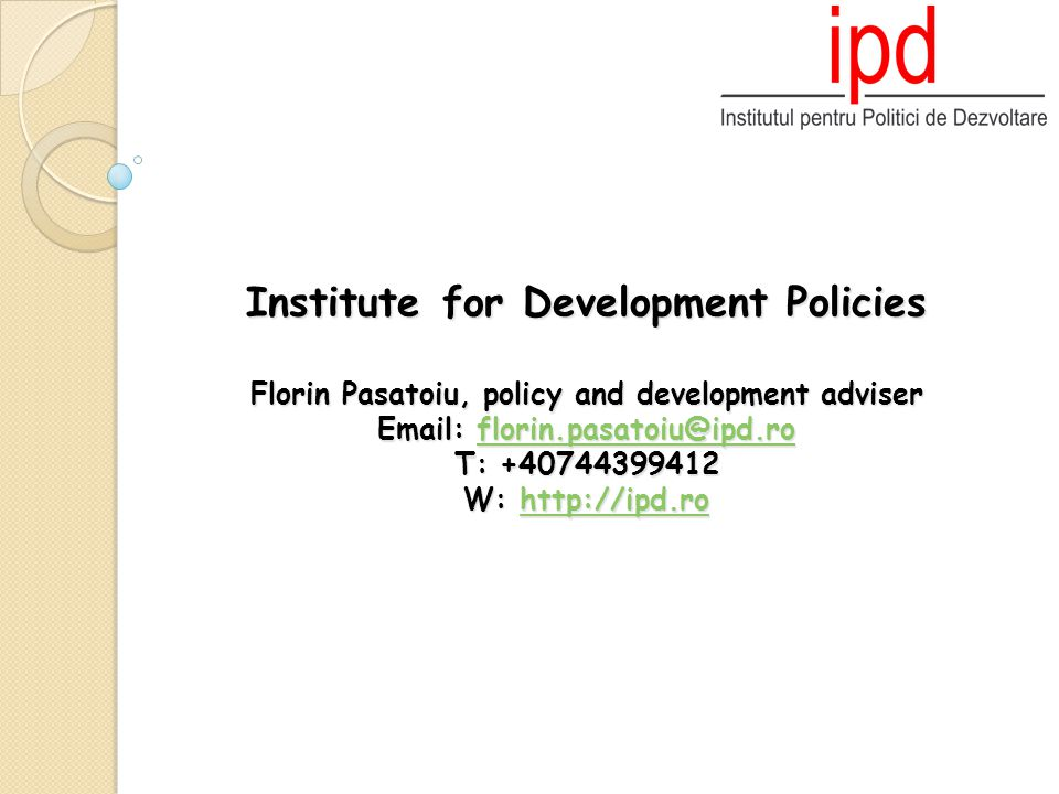 Institute for Development Policies Florin Pasatoiu, policy and development adviser Email: florin.pasatoiu@ipd.ro T: +40744399412 W: http://ipd.ro florin.pasatoiu@ipd.rohttp://ipd.roflorin.pasatoiu@ipd.rohttp://ipd.ro