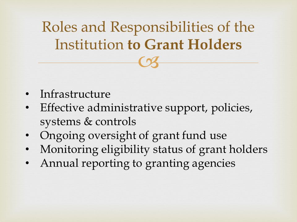  Roles and Responsibilities of the Institution to Grant Holders Infrastructure Effective administrative support, policies, systems & controls Ongoing oversight of grant fund use Monitoring eligibility status of grant holders Annual reporting to granting agencies